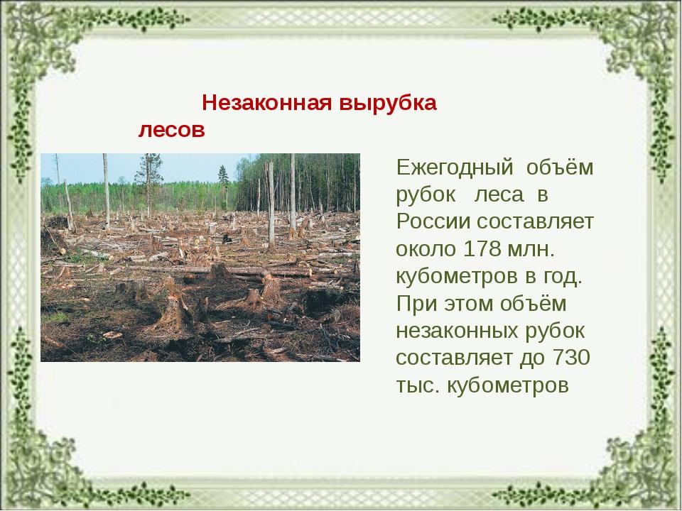 Незаконная вырубка лесов Ежегодный объём рубок леса в России составляет окол...