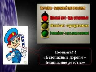 Помните!!! «Безопасные дороги – Безопасное детство»