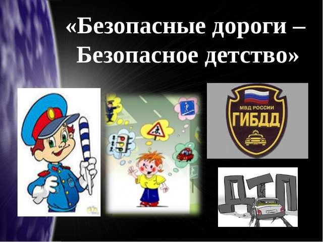 «Безопасные дороги – Безопасное детство»