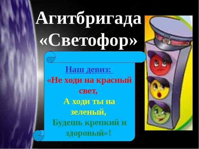 Агитбригада «Светофор» Наш девиз: «Не ходи на красный свет, А ходи ты на зеле...