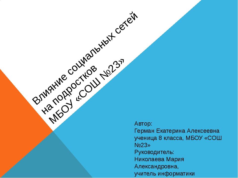 Влияние социальных сетей на подростков МБОУ «СОШ №23»  Автор: Герман Екатери...
