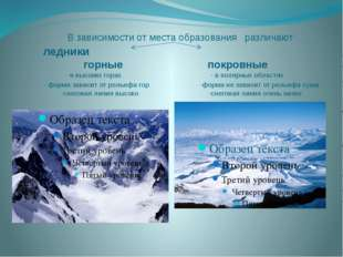 В зависимости от места образования различают ледники горные покровные -в выс