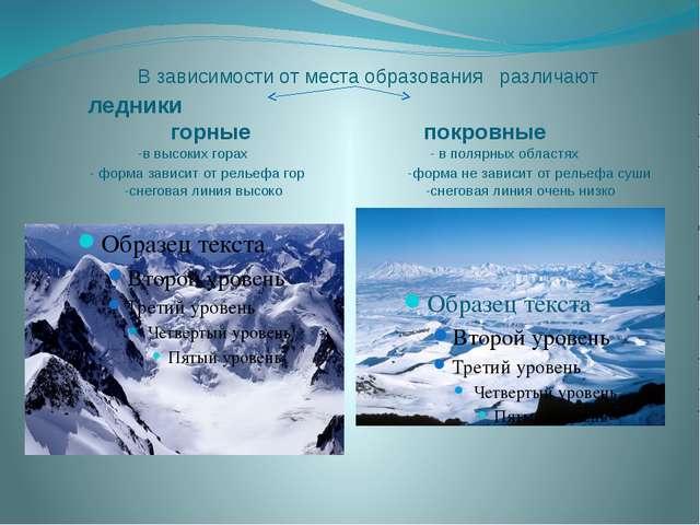 В зависимости от места образования различают ледники горные покровные -в выс...