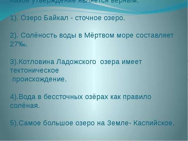 Какое утверждение является верным: 1). Озеро Байкал - сточное озеро. 2). Солё...