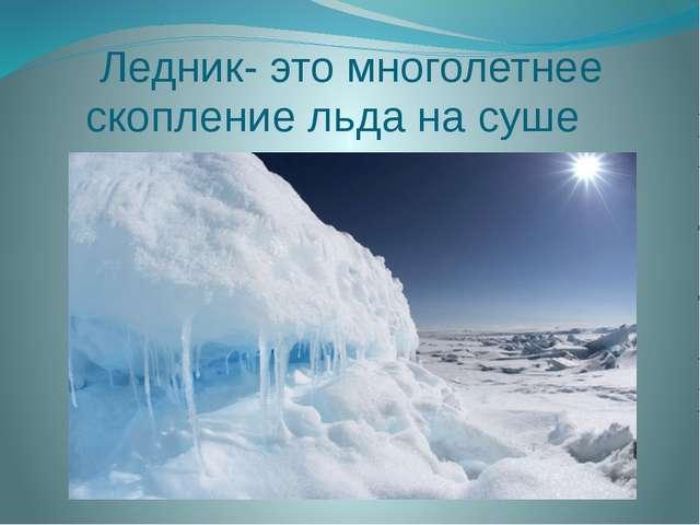 Ледник- это многолетнее скопление льда на суше