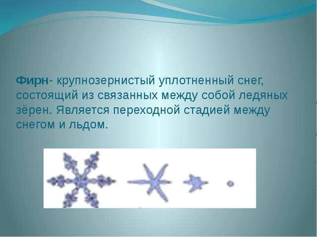 Фирн- крупнозернистый уплотненный снег, состоящий из связанных между собой ле...