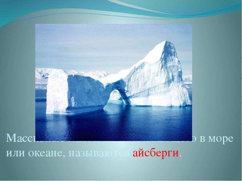 Массивные глыбы льда, плавающего в море или океане, называются айсберги.