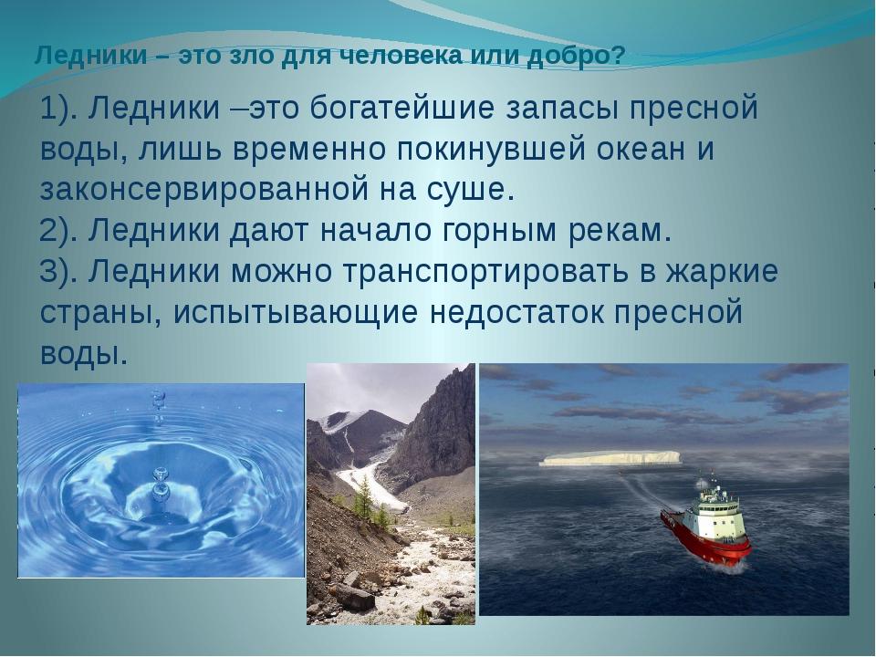 Ледники – это зло для человека или добро? 1). Ледники –это богатейшие запасы...