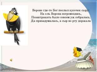 Вороне где-то Бог послал кусочек сыру: На ель Ворона взгромоздясь, Позавтрака