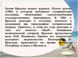 Затем Крылов издает журнал «Почта духов» (1789), в котором публикует сатириче