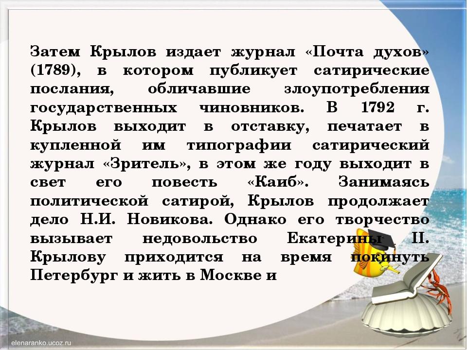Затем Крылов издает журнал «Почта духов» (1789), в котором публикует сатириче...