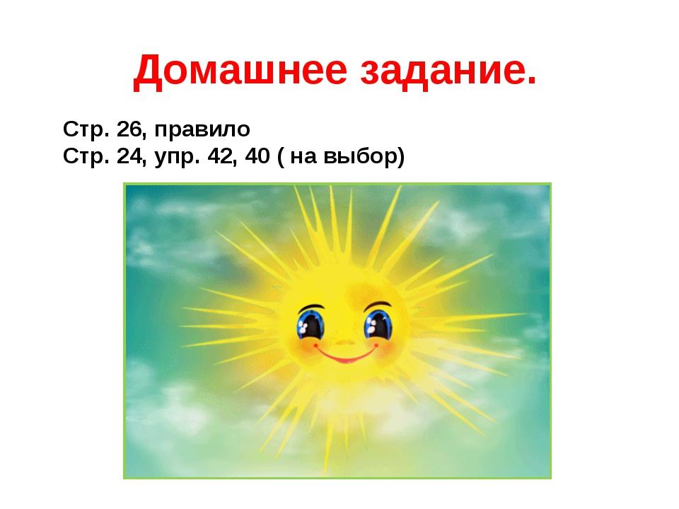 Домашнее задание. Стр. 26, правило Стр. 24, упр. 42, 40 ( на выбор)