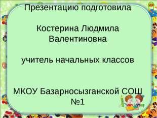 Презентацию подготовила Костерина Людмила Валентиновна учитель начальных кла