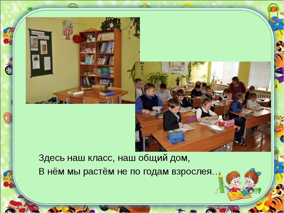 Здесь наш класс, наш общий дом, В нём мы растём не по годам взрослея…