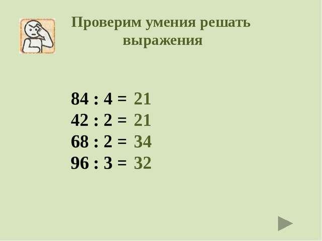 Проверим умения решать выражения 84 : 4 = 42 : 2 = 68 : 2 = 96 : 3 = 21 21 34...