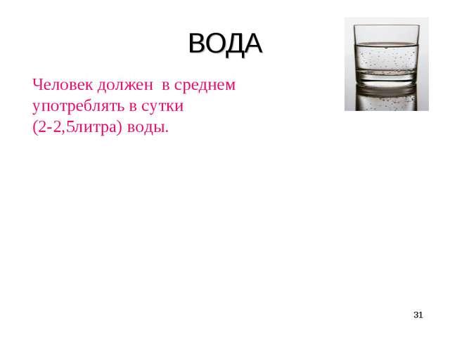 ВОДА Человек должен в среднем употреблять в сутки (2-2,5литра) воды. Потеря в...