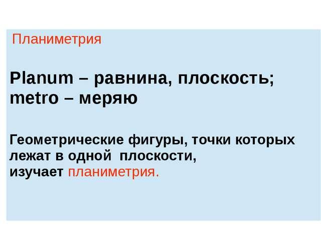 Планиметрия Planum– равнина, плоскость; metro –меряю Геометрические фигуры, т...