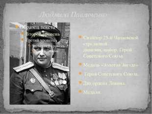 Людмила Павличенко Снайпер25-й Чапаевской стрелковой дивизии,майор,Герой С