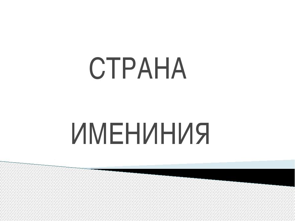 СТРАНА ИМЕНИНИЯ