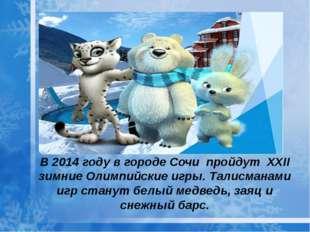 В 2014 году в городе Сочи пройдут XXII зимние Олимпийские игры. Талисманами
