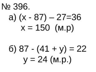№ 396. а) (х - 87) – 27=36 х = 150 (м.р) б) 87 - (41 + у) = 22 у = 24 (м.р.)
