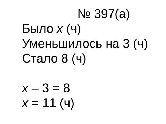 № 397(а) Было х (ч) Уменьшилось на 3 (ч) Стало 8 (ч) х – 3 = 8 х = 11 (ч)