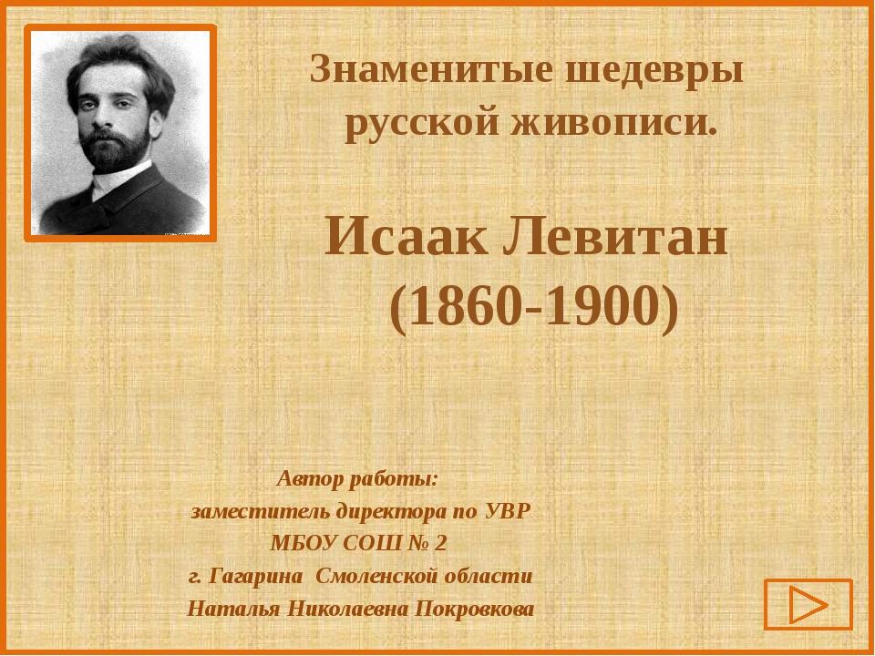 Знаменитые шедевры русской живописи. Исаак Левитан (1860-1900) Автор работы:...