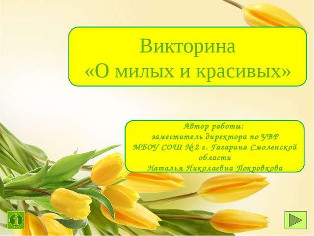 Викторина «О милых и красивых» Автор работы: заместитель директора по УВР МБО...