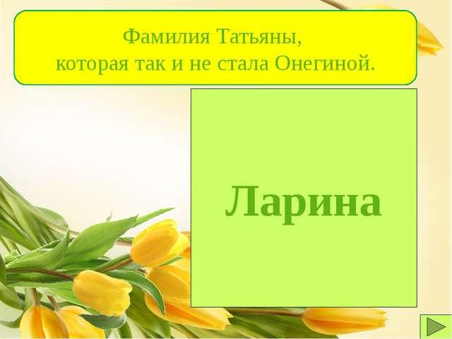 Ларина Фамилия Татьяны, которая так и не стала Онегиной.