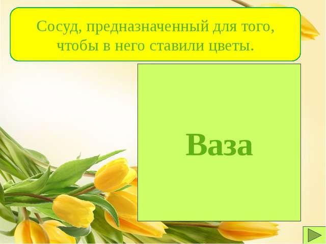 Ваза Сосуд, предназначенный для того, чтобы в него ставили цветы.