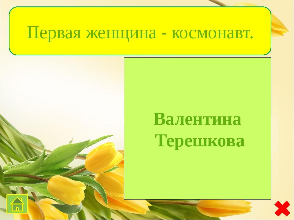 Валентина Терешкова Первая женщина - космонавт.