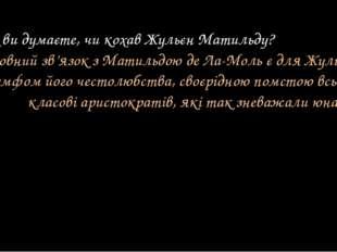 — Як ви думаєте, чи кохав Жульєн Матильду? (Любовний зв'язок з Матильдою де Л