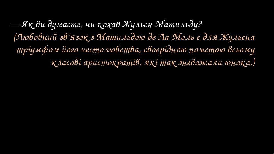 — Як ви думаєте, чи кохав Жульєн Матильду? (Любовний зв'язок з Матильдою де Л...