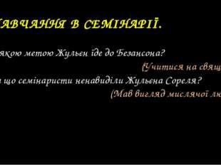6. НАВЧАННЯ В СЕМІНАРІЇ. 12. З якою метою Жульєн їде до Безансона? (Учитися н