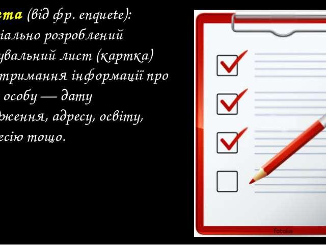Анкета(відфр.enquete): - спеціально розроблений опитувальний лист (картка)...