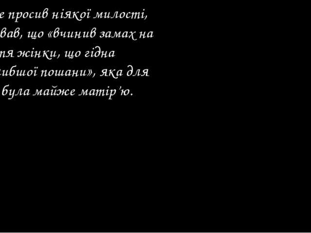 Він не просив ніякої милості, визнавав, що «вчинив замах на життя жінки, що г...