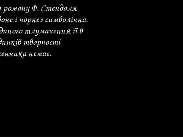 Назва роману Ф. Стендаля «Червоне і чорне» символічна. Але єдиного тлумачення...