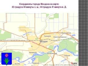 Координаты города Моздока на карте: 43 градуса 44 минуты с. ш.; 44 градуса 41