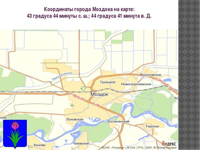 Координаты города Моздока на карте: 43 градуса 44 минуты с. ш.; 44 градуса 41...