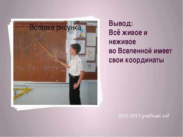 Вывод: Всё живое и неживое во Вселенной имеет свои координаты 2012-2013 учебн...