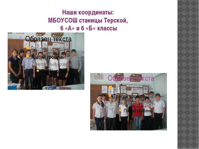 Наши координаты: МБОУСОШ станицы Терской, 6 «А» и 6 «Б» классы