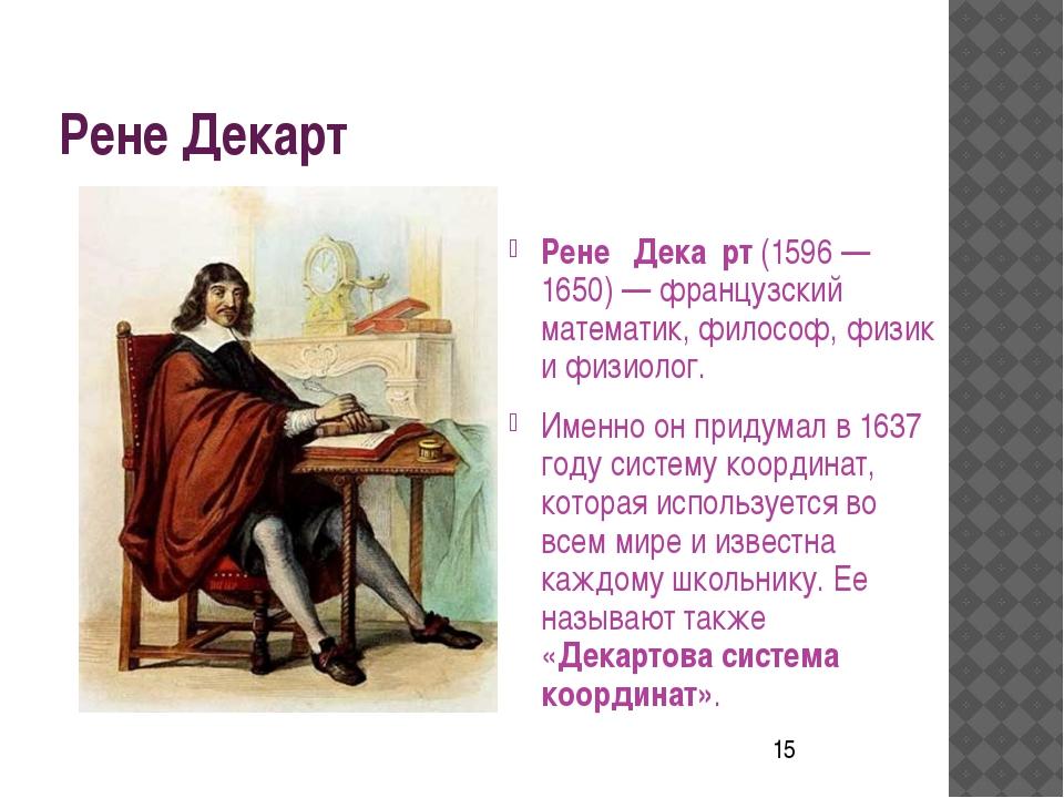 Рене Декарт Рене́ Дека́рт (1596 — 1650) — французский математик, философ, фи...