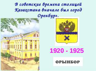 В советские времена столицей Казахстана вначале был город Оренбург. 1920 - 1925