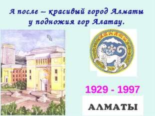 А после – красивый город Алматы у подножия гор Алатау. 1929 - 1997