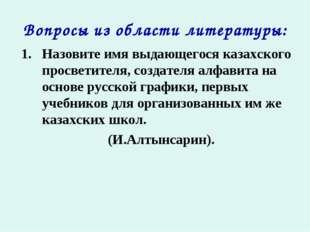 Вопросы из области литературы: Назовите имя выдающегося казахского просветите