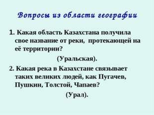 Вопросы из области географии 1. Какая область Казахстана получила свое назван