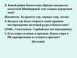 3. Какой район Казахстана образно называ-ют казахской Швейцарией, там создана