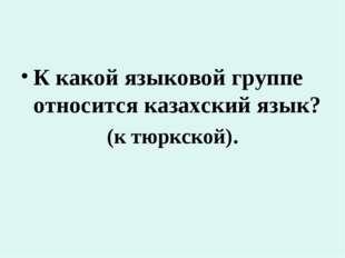 К какой языковой группе относится казахский язык? (к тюркской).