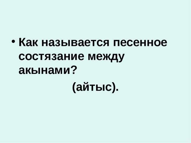 Как называется песенное состязание между акынами? (айтыс).