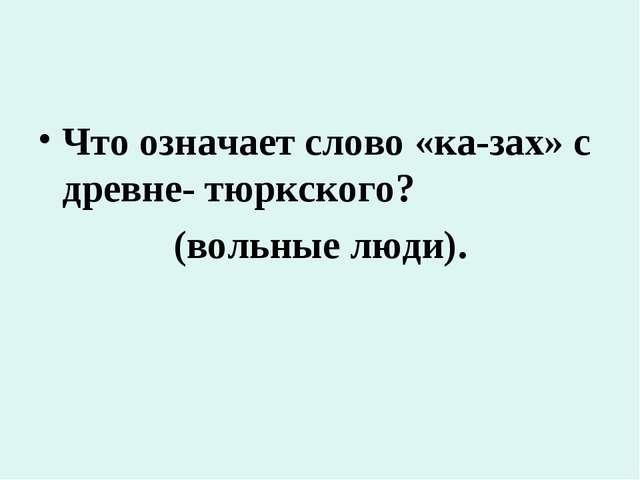 Что означает слово «ка-зах» с древне- тюркского? (вольные люди).